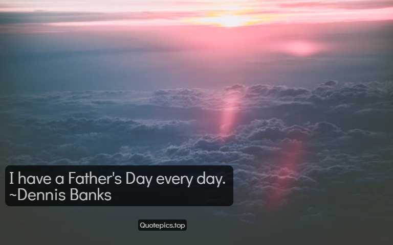 I have a Father's Day every day. ~Dennis Banks