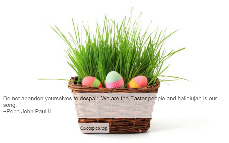 Do not abandon yourselves to despair. We are the Easter people and hallelujah is our song. ~Pope John Paul II
