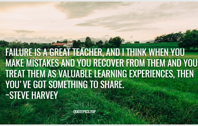 Failure is a great teacher, and I think when you make mistakes and you recover from them and you treat them as valuable learning experiences, then you've got something to share. ~Steve Harvey