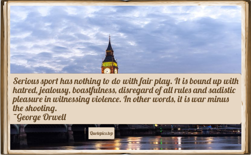 Serious sport has nothing to do with fair play. It is bound up with hatred, jealousy, boastfulness, disregard of all rules and sadistic pleasure in witnessing violence. In other words, it is war minus the shooting. ~George Orwell