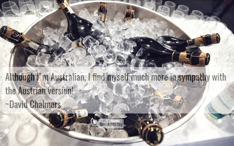 Although I'm Australian, I find myself much more in sympathy with the Austrian version! ~David Chalmers