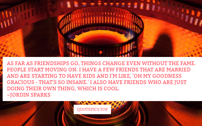 As far as friendships go, things change even without the fame. People start moving on. I have a few friends that are married and are starting to have kids and I'm like, 'Oh my goodness gracious - that's so insane.' I also have friends who are just doing their own thing, which is cool. ~Jordin Sparks