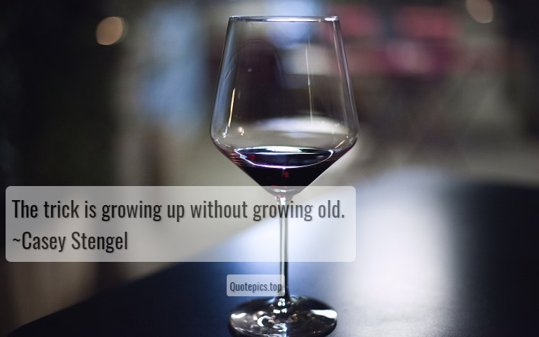 The trick is growing up without growing old. ~Casey Stengel