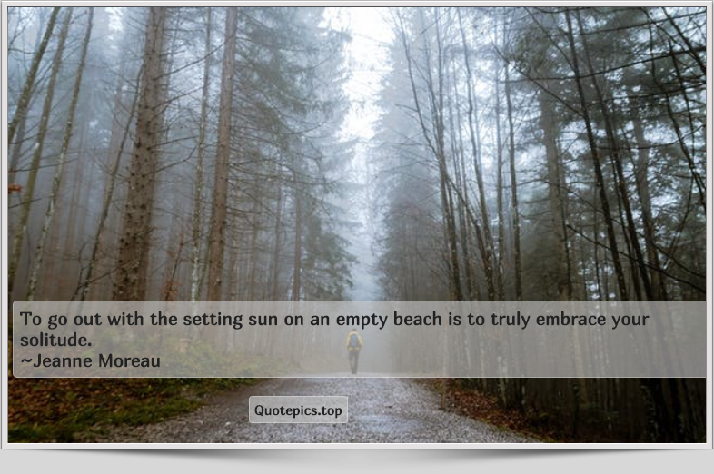 To go out with the setting sun on an empty beach is to truly embrace your solitude. ~Jeanne Moreau