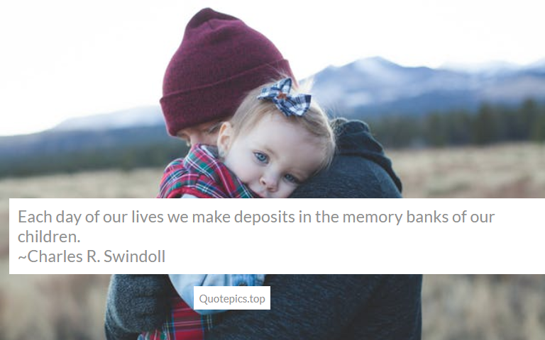 Each day of our lives we make deposits in the memory banks of our children. ~Charles R. Swindoll