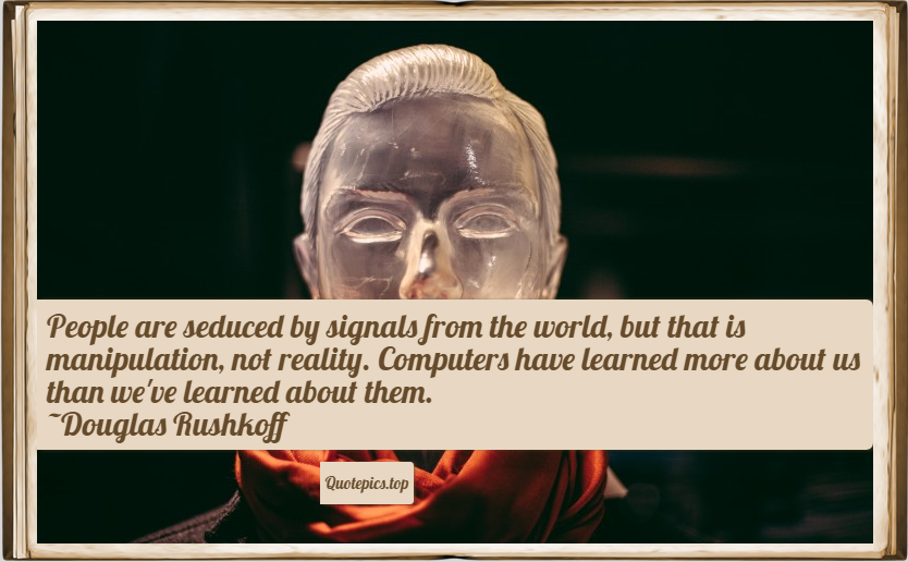 People are seduced by signals from the world, but that is manipulation, not reality. Computers have learned more about us than we've learned about them. ~Douglas Rushkoff