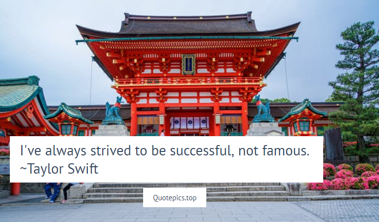 I've always strived to be successful, not famous. ~Taylor Swift