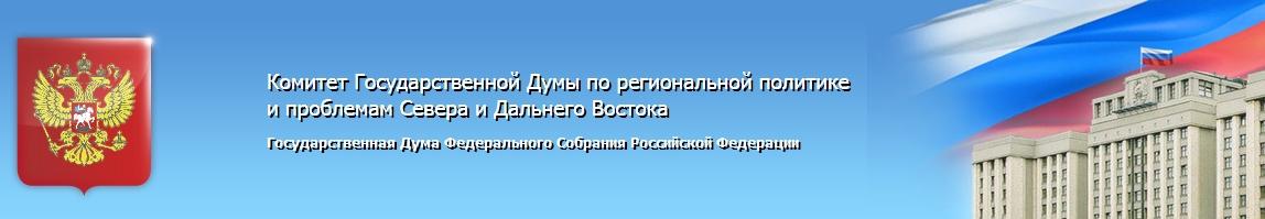 Комитет Государственной Думы по региональной политике и проблемам Севера и Дальнего Востока. Государственная Дума Федерального Собрания Российской Федерации