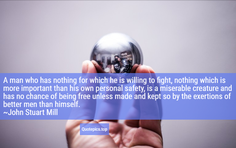 A man who has nothing for which he is willing to fight, nothing which is more important than his own personal safety, is a miserable creature and has no chance of being free unless made and kept so by the exertions of better men than himself. ~John Stuart Mill