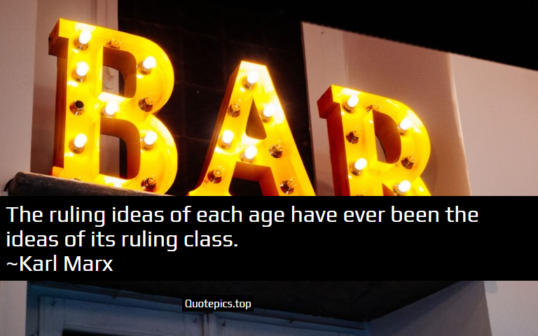 The ruling ideas of each age have ever been the ideas of its ruling class. ~Karl Marx