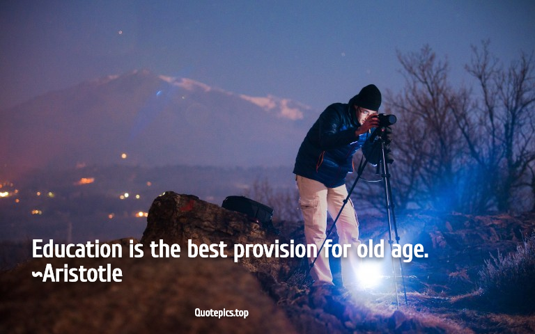 Education is the best provision for old age. ~Aristotle