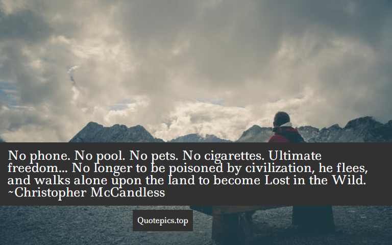 No phone. No pool. No pets. No cigarettes. Ultimate freedom... No longer to be poisoned by civilization, he flees, and walks alone upon the land to become Lost in the Wild. ~Christopher McCandless