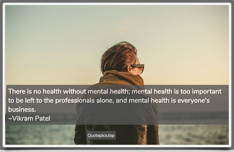 There is no health without mental health; mental health is too important to be left to the professionals alone, and mental health is everyone's business. ~Vikram Patel