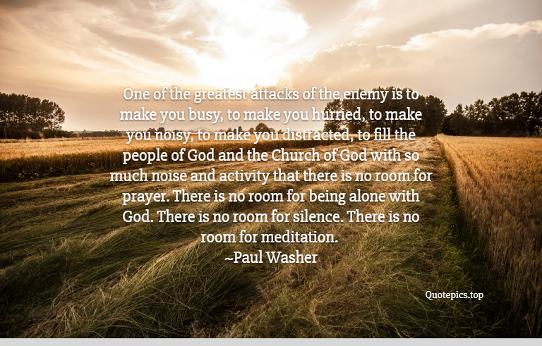 One of the greatest attacks of the enemy is to make you busy, to make you hurried, to make you noisy, to make you distracted, to fill the people of God and the Church of God with so much noise and activity that there is no room for prayer. There is no room for being alone with God. There is no room for silence. There is no room for meditation. ~Paul Washer