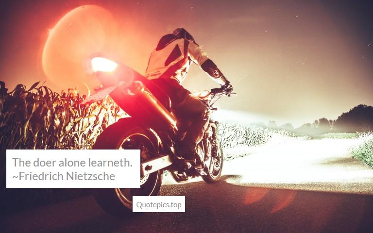 The doer alone learneth. ~Friedrich Nietzsche
