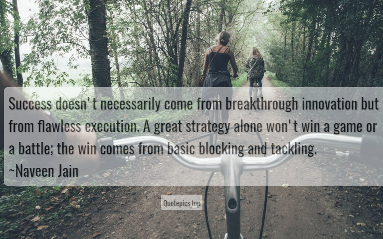 Success doesn't necessarily come from breakthrough innovation but from flawless execution. A great strategy alone won't win a game or a battle; the win comes from basic blocking and tackling. ~Naveen Jain