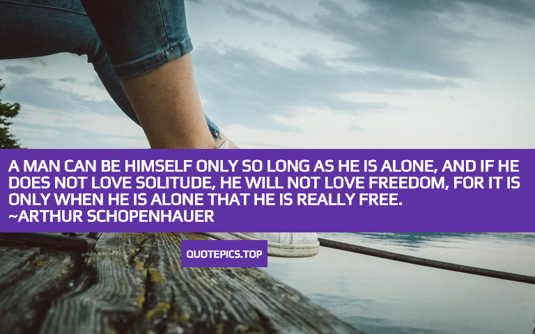 A man can be himself only so long as he is alone, and if he does not love solitude, he will not love freedom, for it is only when he is alone that he is really free. ~Arthur Schopenhauer