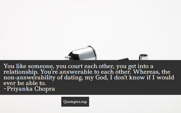 You like someone, you court each other, you get into a relationship. You're answerable to each other. Whereas, the non-answerability of dating, my God, I don't know if I would ever be able to. ~Priyanka Chopra