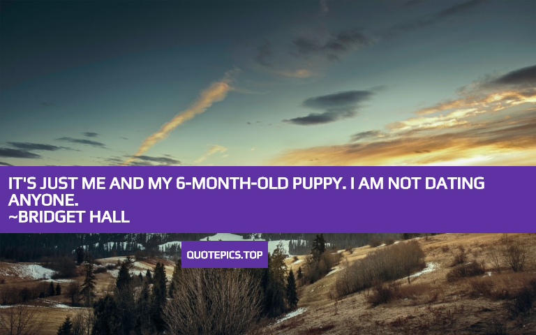 It's just me and my 6-month-old puppy. I am not dating anyone. ~Bridget Hall