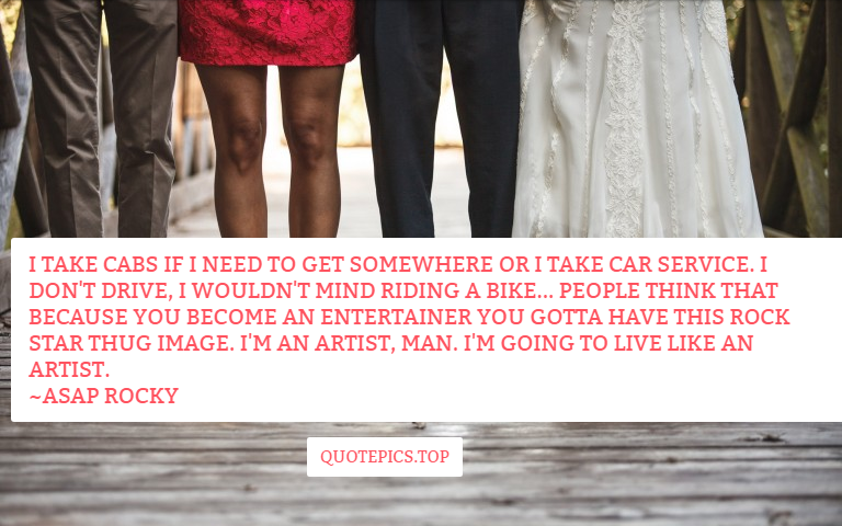 I take cabs if I need to get somewhere or I take car service. I don't drive, I wouldn't mind riding a bike... People think that because you become an entertainer you gotta have this rock star thug image. I'm an artist, man. I'm going to live like an artist. ~ASAP Rocky