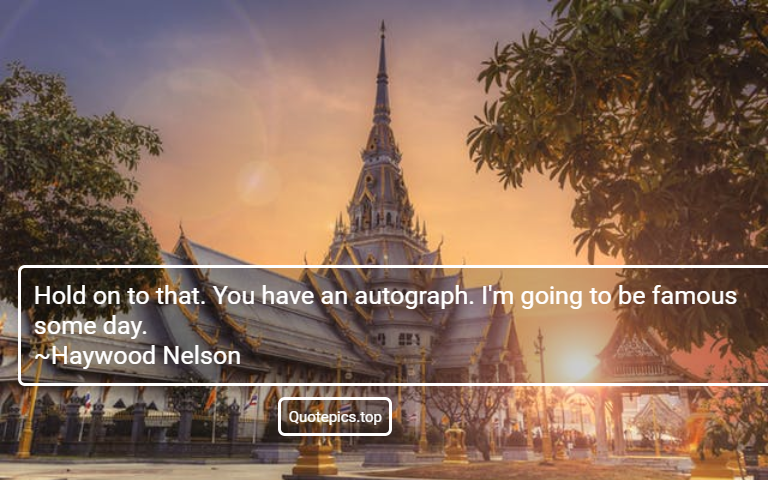 Hold on to that. You have an autograph. I'm going to be famous some day. ~Haywood Nelson