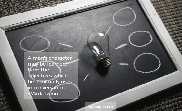 A man's character may be learned from the adjectives which he habitually uses in conversation. ~Mark Twain