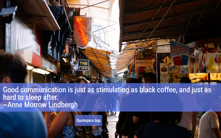 Good communication is just as stimulating as black coffee, and just as hard to sleep after. ~Anne Morrow Lindbergh