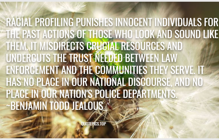 Racial profiling punishes innocent individuals for the past actions of those who look and sound like them. It misdirects crucial resources and undercuts the trust needed between law enforcement and the communities they serve. It has no place in our national discourse, and no place in our nation's police departments. ~Benjamin Todd Jealous