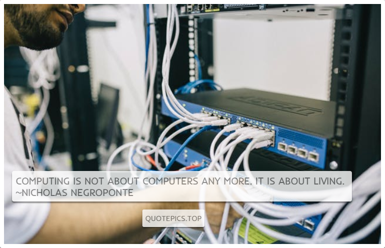 Computing is not about computers any more. It is about living. ~Nicholas Negroponte