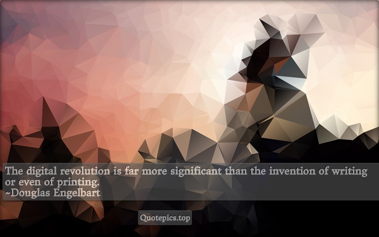The digital revolution is far more significant than the invention of writing or even of printing. ~Douglas Engelbart