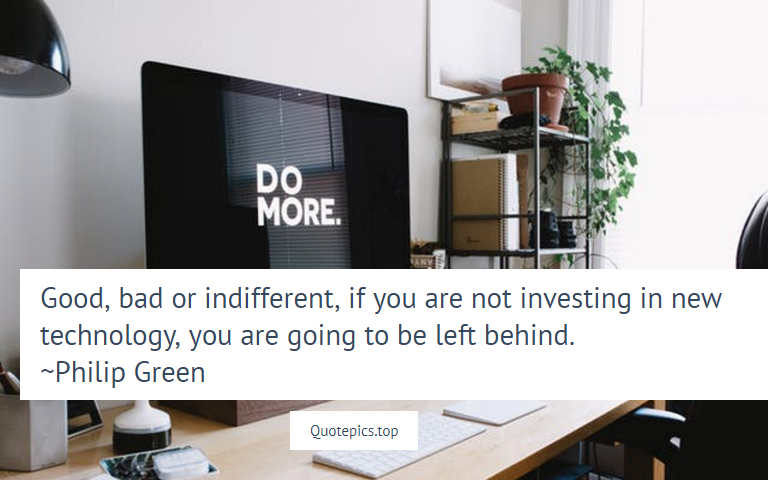 Good, bad or indifferent, if you are not investing in new technology, you are going to be left behind. ~Philip Green