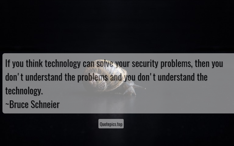 If you think technology can solve your security problems, then you don't understand the problems and you don't understand the technology. ~Bruce Schneier