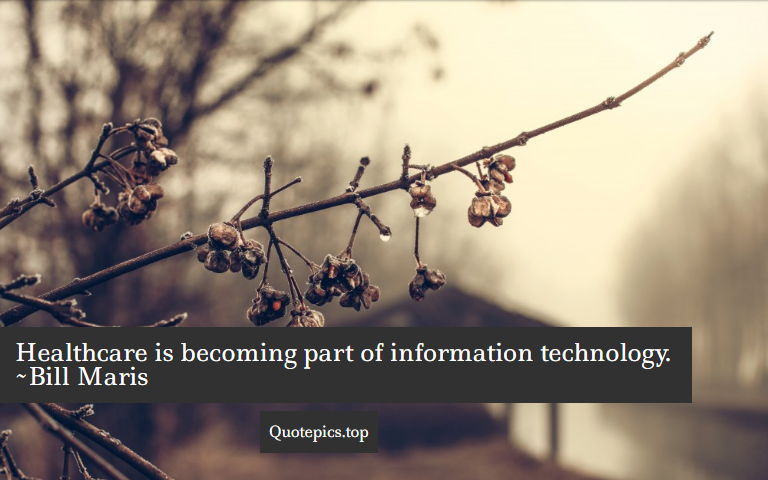 Healthcare is becoming part of information technology. ~Bill Maris