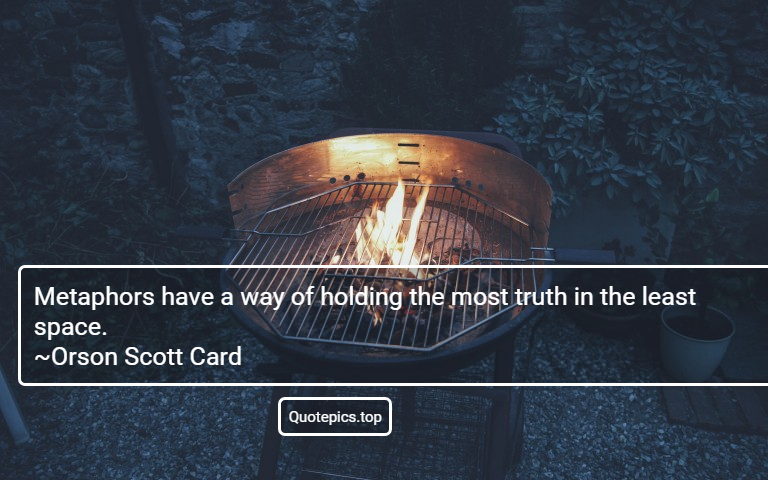 Metaphors have a way of holding the most truth in the least space. ~Orson Scott Card