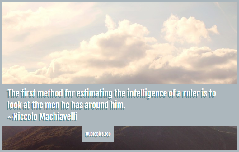The first method for estimating the intelligence of a ruler is to look at the men he has around him. ~Niccolo Machiavelli