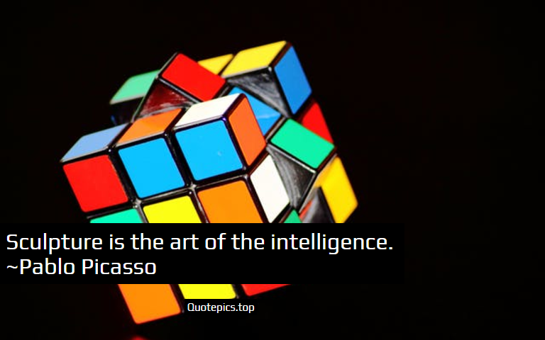 Sculpture is the art of the intelligence. ~Pablo Picasso