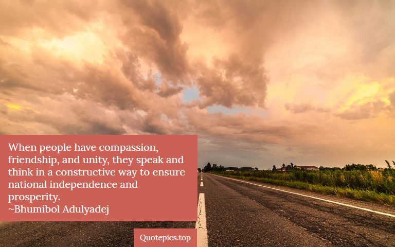 When people have compassion, friendship, and unity, they speak and think in a constructive way to ensure national independence and prosperity. ~Bhumibol Adulyadej