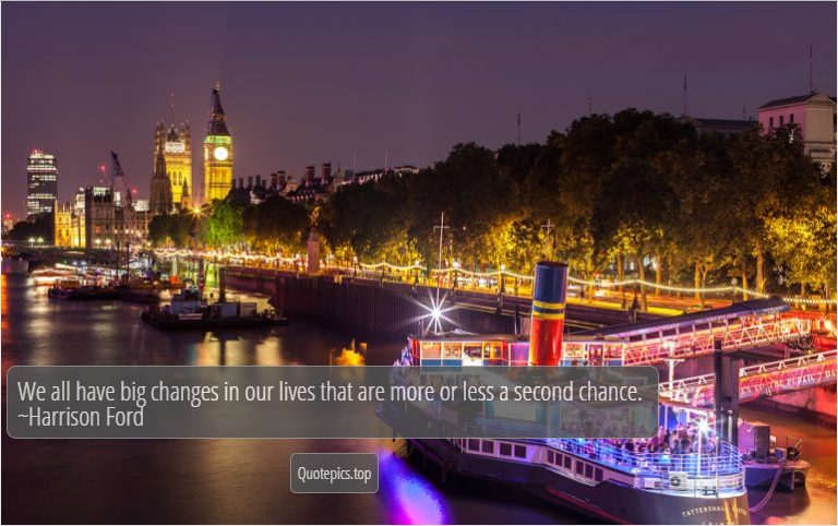 We all have big changes in our lives that are more or less a second chance. ~Harrison Ford