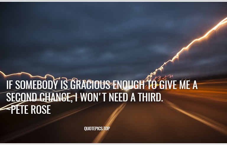 If somebody is gracious enough to give me a second chance, I won't need a third. ~Pete Rose