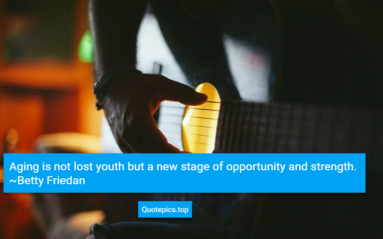 Aging is not lost youth but a new stage of opportunity and strength. ~Betty Friedan