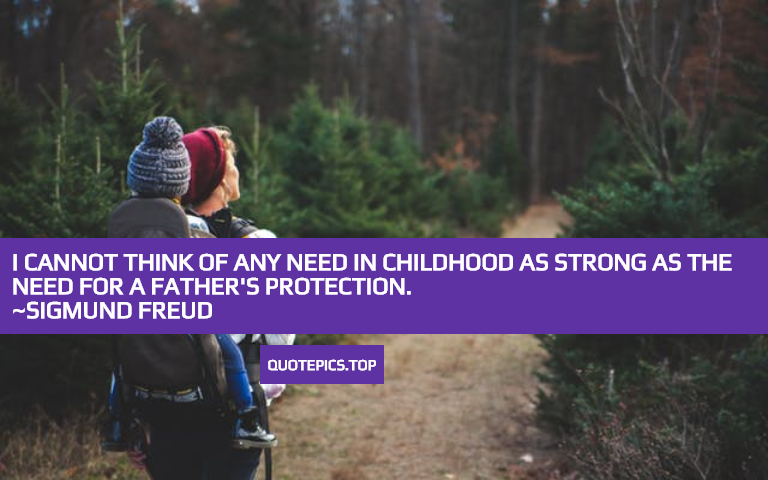 I cannot think of any need in childhood as strong as the need for a father's protection. ~Sigmund Freud