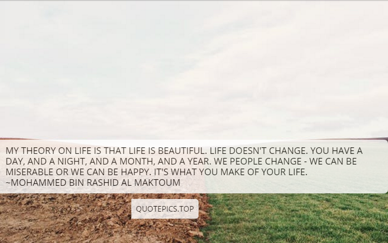 My theory on life is that life is beautiful. Life doesn't change. You have a day, and a night, and a month, and a year. We people change - we can be miserable or we can be happy. It's what you make of your life. ~Mohammed bin Rashid Al Maktoum