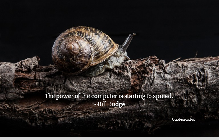 The power of the computer is starting to spread. ~Bill Budge