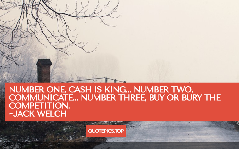 Number one, cash is king... number two, communicate... number three, buy or bury the competition. ~Jack Welch