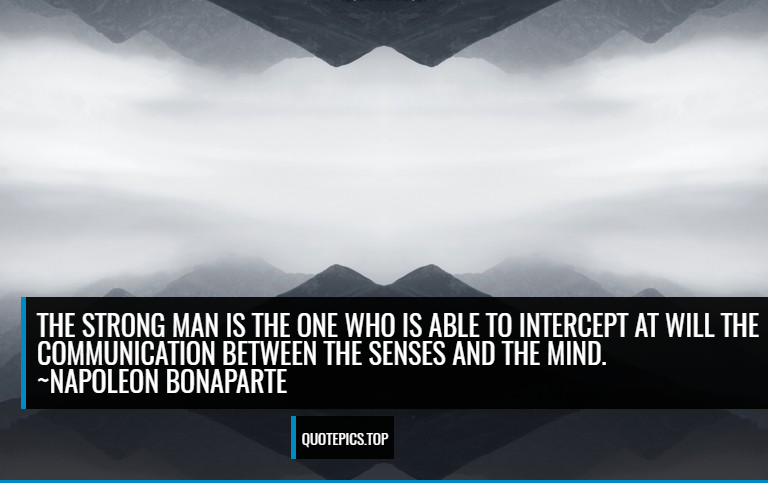 The strong man is the one who is able to intercept at will the communication between the senses and the mind. ~Napoleon Bonaparte