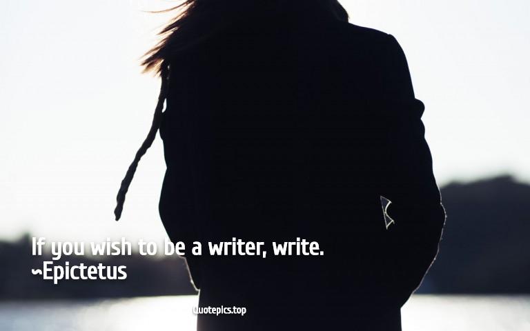 If you wish to be a writer, write. ~Epictetus