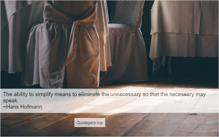 The ability to simplify means to eliminate the unnecessary so that the necessary may speak. ~Hans Hofmann