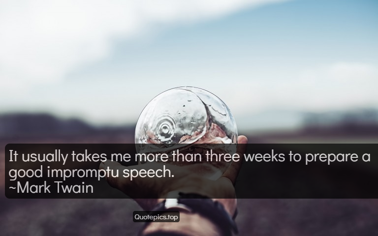 It usually takes me more than three weeks to prepare a good impromptu speech. ~Mark Twain