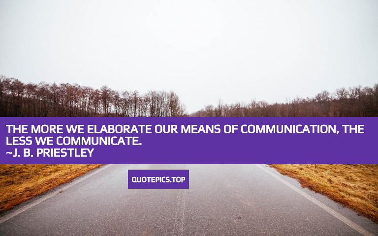 The more we elaborate our means of communication, the less we communicate. ~J. B. Priestley