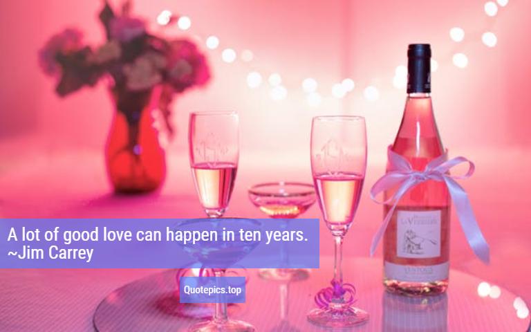 A lot of good love can happen in ten years. ~Jim Carrey